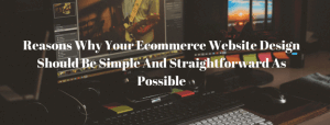 Reasons Why Your Ecommerce Website Design Should Be Simple And Straightforward As Possible